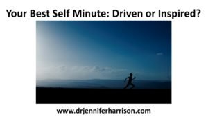 YOUR BEST SELF MINUTE: DRIVEN OR INSPIRED?