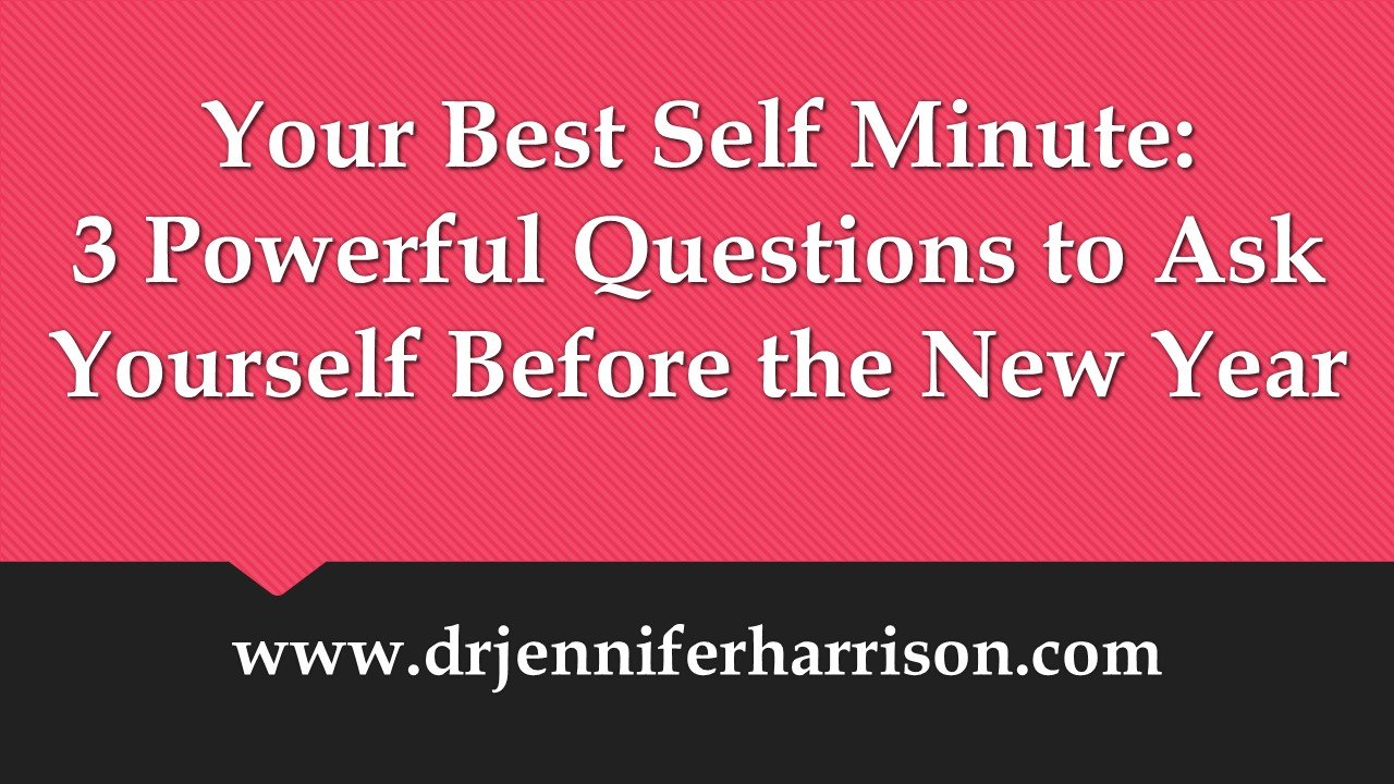 YOUR BEST SELF MINUTE: 3 POWERFUL QUESTIONS TO ASK YOURSELF BEFORE THE NEW YEAR
