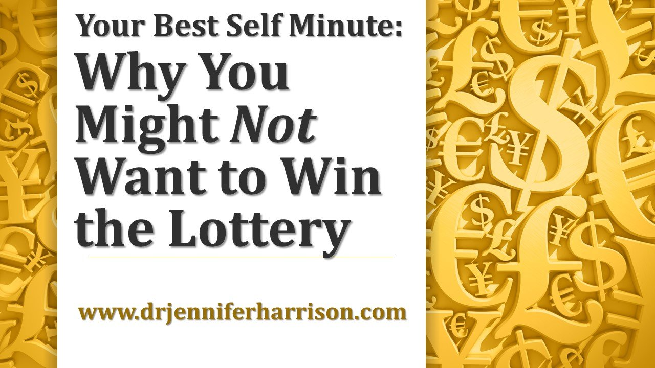 YOUR BEST SELF MINUTE: WHY YOU MIGHT NOT WANT TO WIN THE LOTTERY