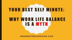 YOUR BEST SELF MINUTE: WHY WORK LIFE BALANCE IS A MYTH