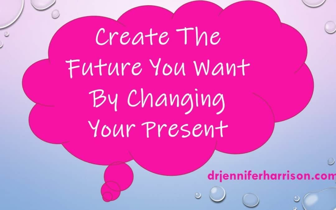 CREATE THE FUTURE YOU WANT BY CHANGING YOUR PRESENT