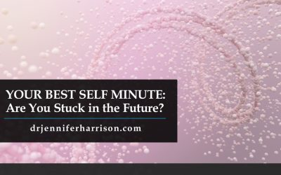 YOUR BEST SELF MINUTE: ARE YOU STUCK IN THE FUTURE?