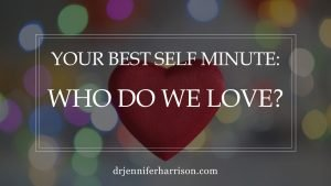 YOUR BEST SELF MINUTE: WHO DO WE LOVE?