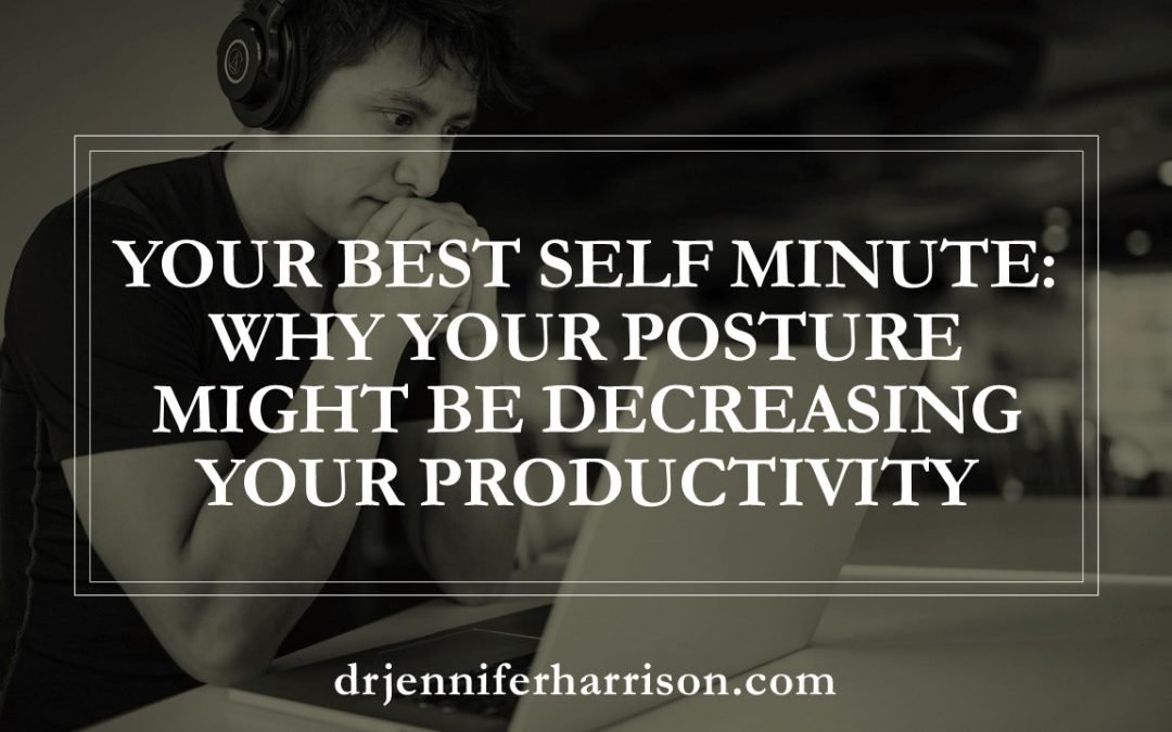 YOUR BEST SELF MINUTE: WHY YOUR POSTURE MAY BE DECREASING YOUR PRODUCTIVITY