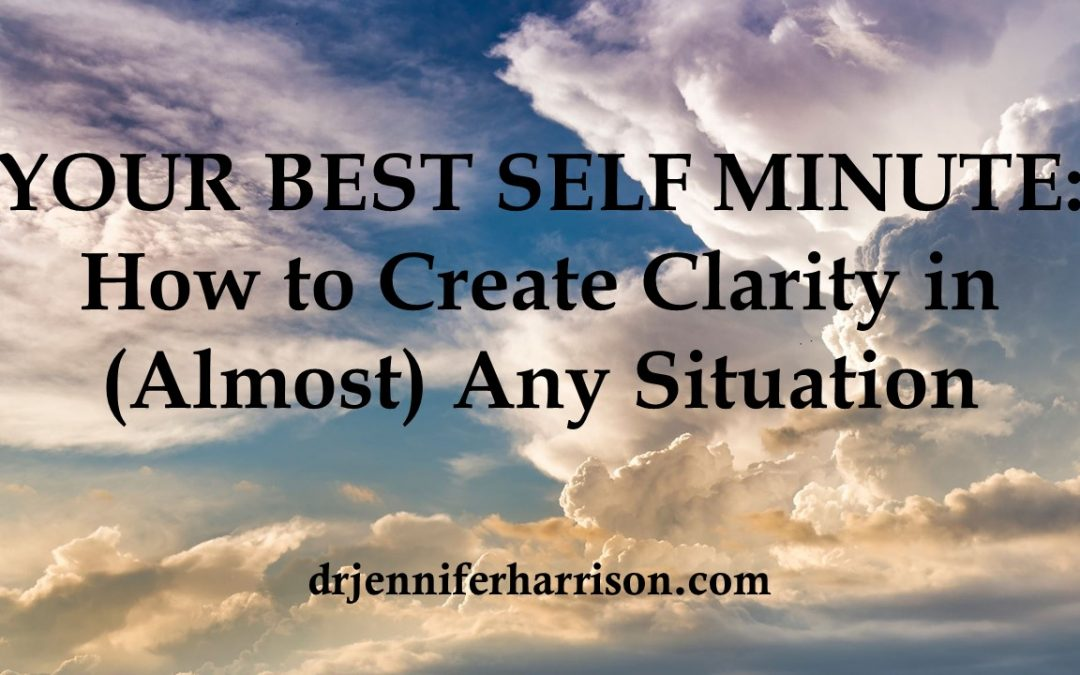 YOUR BEST SELF MINUTE: HOW TO CREATE CLARITY IN (ALMOST) ANY SITUATION