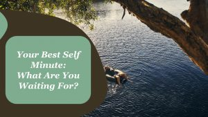 YOUR BEST SELF MINUTE: WHAT ARE YOU WAITING FOR?